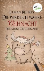 Die wirklich wahre Weihnacht: Der kleine Ochse erzählt