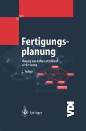 Fertigungsplanung: Planung von Aufbau und Ablauf der Fertigung Grundlagen, Algorithmen und Beispiele, Ausgabe 2