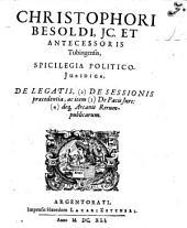 Christophori Besoldi ... spicilegia politico-iuridica, de legatis, (2) de sessionis praecedentia, ac item (3) de pacis iure, (4) deque arcanis rerumpublicarum
