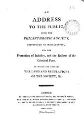 An address to the public, from the Philanthropic Society: instituted in MDCCLXXXVIII, for the promotion of industry, and the reform of the criminal poor. To which are annexed, the laws and regulations of the Society, &c