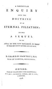 A Particular Enquiry Into the Doctrine of an Eternal Filiation: Being a Sequel to the Appeal to the New Testament, in Proof of the Divinity of the Son of God
