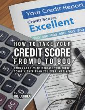 How to Take Your Credit Score from 0 to 800: Tricks and Tips to Increase Your Credit Score Higher Than You Ever Imagined