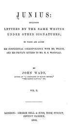 Junius: Including Letters by the Same Writer Under Other Signatures : To which are Added His Confidential Correspondence with Mr. Wilkes : and His Private Letters to Mr. H.S. Woodfall, Volume 2