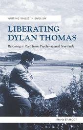 Liberating Dylan Thomas: Rescuing a Poet from Psycho-Sexual Servitude
