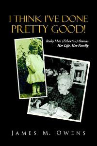 I Think I've Done Pretty Good!: Ruby Mae (Etherton) Owens Her Life, Her Family