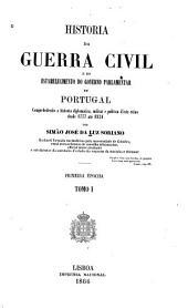 Historia da guerra civil e do estabele cimento do governo parlamentar em Portugal comprehedendo a historia diplomatics, militar e politica d'este reino desde 1777 até 1834: Volume 1