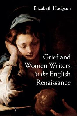 Grief and Women Writers in the English Renaissance PDF