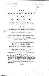 The Management of the Gout: In Diet, Exercise, and Temper; with the Virtues of Burdock Root ... First Us'd in the Year 1760; in the Author's Own Case; and Since in Many Other Successful Instances ...