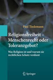 Religionsfreiheit - Menschenrecht oder Toleranzgebot?: Was Religion ist und warum sie rechtlichen Schutz verdient