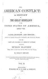 The American Conflict: A History of the Great Rebellion in the United States of America, 1860 - '65 : Its Causes, Incidents, and Results Intended to Exhibit Especially Its Moral and Political Phases, with the Drift and Progress of American Opinion Respecting Human Slavery from 1776 to the Close of the War for the Union. II