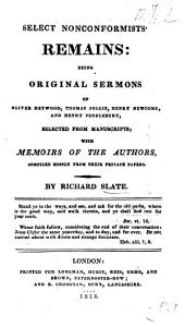 Select nonconformists' remains: original sermons of O. Heywood, T. Jollie, H. Newcome, and H. Pendlebury, selected from MMS., with memoirs of the authors, by R. Slate
