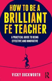 How to be a Brilliant FE Teacher: A practical guide to being effective and innovative