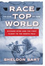 Race to the Top of the World  Richard Byrd and the First Flight to the North Pole PDF