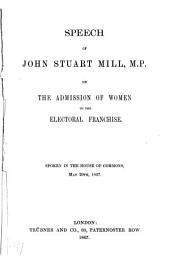 Speech of John Stuart Mill, M.P., on the Admission of Women to the Electoral Franchise: Spoken in the House of Commons, May 20th, 1867, Volume 1