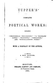 "Tupper's complete poetical works: containing ""Proverbial philosophy,"" ""A thousand lines,"" ""Hactenus,"" ""Geraldine,"" and ""Miscellaneous poems :"" With a portrait of the author"