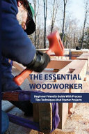 The Essential Woodworker- Beginner Friendly Guide With Process, Tips Techniques And Starter Projects