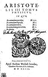 Aristotelis III Tomvs Physicvs, In Qvo, De animalium partibus, lib. IIII. De animalium ingressu, lib. I. De animalium motu, lib. I. De animalium generatione, lib. V. De spiritu, lib. I.