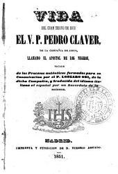 Vida del gran siervo de Dios el V.P. Pedro Claver, de la Compañía de Jesús, llamado el apostol de los negros: sacada de los procesos auténticos formados para su canonizacion