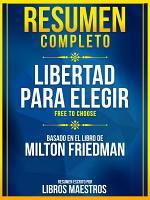 Resumen Completo  Libertad Para Elegir  Free To Choose    Basado En El Libro De Milton Friedman PDF