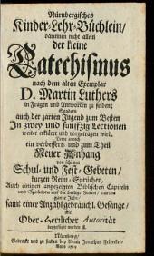 Nürnbergisches Kinder-Lehr-Büchlein: darinnen nicht allein der kleine Catechismus nach dem alten Exemplar D. Martin Luthers in Fragen und Antworten zu finden; Sondern auch der zarten Jugend zum Besten In zwey und funffzig Lectionen weiter erkläret und vorgetragen wird. Deme annoch ein verbessert- und zum Theil Neuer Anhang von schönen Schul- und Fest-Gebeten, kurzen Reim-Sprüchen, Auch einigen angezeigten Biblischen Capiteln und Sprüchen auf die heilige Zeiten, durchs gantze Jahr, samt einer Anzahl gebräuchl. Gesänge ... beygefüget worden ist