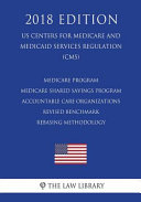 Medicare Program   Medicare Shared Savings Program   Accountable Care Organizations   Revised Benchmark Rebasing Methodology  Us Centers for Medicare and Medicaid Services Regulation   Cms   2018 Edition  PDF
