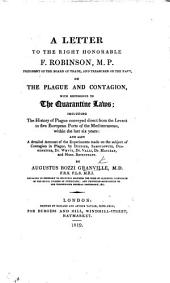 A letter to the Right Hon. F. Robinson, President of the Board of Trade ... on the Plague and Contagion with reference to the Quarantine Laws; including the history of plague conveyed direct from the Levant to five European ports of the Mediterranean within the last six years; and also a detailed account of the experiments made on the subject of contagion in plague by Deidier, Samoilowitz, etc