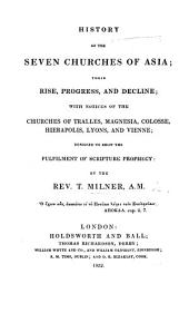 History of the Seven Churches of Asia, ... with notices of the Churches of Tralles, Magnesia, Colosse, Hierapolis, Lyons and Vienne: designed to show the fulfilment of Scripture prophecy