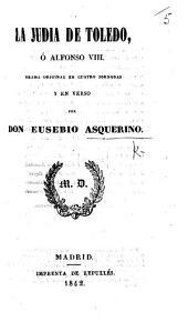 La Judia de Toledo, ó Alfonso VIII. Drama original en cuatro jornadas y en verso