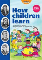 How Children Learn: From Montessori to Vygosky - Educational Theories and Approaches Made Easy