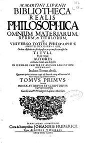 M. Martini Lipenii Bibliotheca Realis philosophica: omnium materiarum, rerum & titulorum in universo toius philosophiae ...
