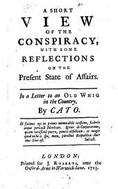 A short view of the conspiracy, with some reflections on the present state of affairs. In a letter to an old Whig in the country