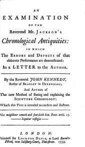 An Examination of the Reverend Mr. Jackson's Chronological Antiquities: In which the Errors and Defects of that Elaborate Performance are Demonstrated: in a Letter to the Author. ... By the Reverend John Kennedy, ... Author of the New Method of Stating and Explaining the Scripture Chronology: which this Piece is Intended to Confirm and Illustrate