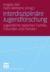 Interdisziplinäre Jugendforschung: Jugendliche zwischen Familie, Freunden und Feinden