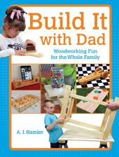 Build It with Dad: Woodworking Fun for the Whole Family