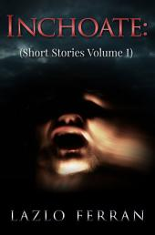 Inchoate: (Short Stories Volume I)