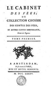 Le Cabinet Des Fées; Ou Collection Choisie Des Contes Des Fées, Et Autres Contes Merveilleux, Ornés de Figures: Tome Premier, Volume1