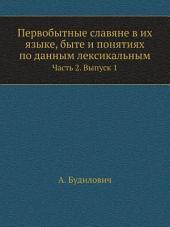 Первобытные славяне в их языке, быте и понятиях по данным лексикальным: Том 1