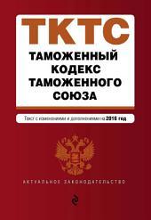 Таможенный кодекс Таможенного союза. Текст с изменениями и дополнениями на 2015 год