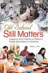 Old School Still Matters: Lessons from History to Reform Public Education in America: Lessons from History to Reform Public Education in America