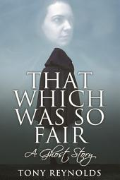 That Which Was So Fair - A Ghost Story