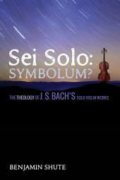 Sei Solo: Symbolum?: The Theology of J. S. Bach's Solo Violin Works