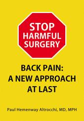 STOP HARMFUL SURGERY. BACK PAIN: A NEW APPROACH AT LAST