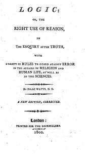 Logic, Or, The Right Use of Reason in the Enquiry After Truth .. New Ed., Corr