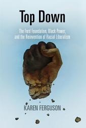 Top Down: The Ford Foundation, Black Power, and the Reinvention of Racial Liberalism