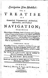 Navigation New Modelled; Or, Treatise of Geometrical Trigonometrical, Arithmetical, Instrumental, and Practical Navigation: Teaching how to Keep a Reckoning, Both in Latitude and Longitude, Without Tables Or Instruments, by a New Method Never Yet Published ...