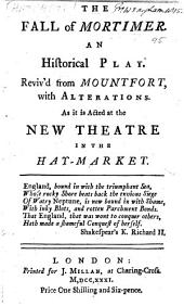 The Fall of Mortimer: An Historical Play. Reviv'd from Mountfort, with Alterations. As it is Now Acted at the New Theatre in the Hay-Market