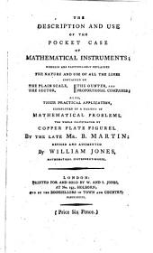 The Description and Use of the Pocket Case of Mathematical Instruments: Wherein are Particularly Explained the Nature and Use of All the Lines Contained on the Plain Scale, the Sector, the Gunter, and Proportional Compasses: Also, Their Practical Application, Exemplified in a Variety of Mathematical Problems. The Whole Illustrated by Copper Plate Figures. By the Late Mr. B. Martin: Revised and Augmented by William Jones, Mathematical Instrument-maker