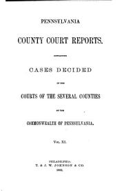 Pennsylvania County Court Reports: Containing Cases Decided in the Courts of the Several Counties of the Commonwealth of Pennsylvania, Volume 11