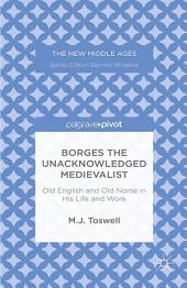 Borges the Unacknowledged Medievalist: Old English and Old Norse in His Life and Work