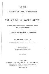 Life Religious Opinions and Experiences of Madame de la Mothe Guyon: Together with Some Account of the Personal History and Religious Opinions of Fenelon, Archbishop of Cambray